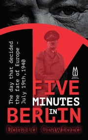 Five Minutes In Berlin - July 19, 1940 — The Day That Decided The Fate Of Europe ebook by Donald Crawford