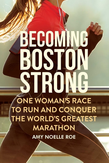 Becoming Boston Strong - One Woman's Race to Run and Conquer the World's Greatest Marathon ebook by Amy Noelle Roe