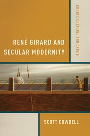 René Girard and Secular Modernity - Christ, Culture, and Crisis ebook by Scott Cowdell