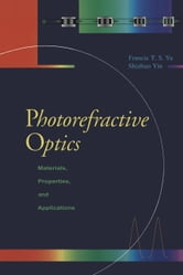 Photorefractive Optics: Materials, Properties, and Applications ebook by Yu, Francis T.S.