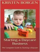 Starting a Daycare Business: The Complete Guide to Starting a Daycare ebook by Kristen Borgen