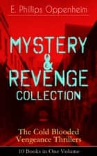 MYSTERY & REVENGE Collection - The Cold Blooded Vengeance Thrillers: 10 Books in One Volume ebook by E. Phillips Oppenheim