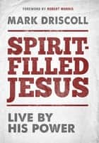 Spirit-Filled Jesus - Live By His Power eBook by Mark Driscoll