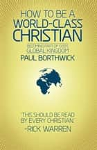 How to Be a World-Class Christian - Becoming Part of God's Global Kingdom ebook by Paul Borthwick, Rick Warren