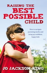 Raising the Best Possible Child: How to parent happy and successful kids from birth to seven ebook by Jo Jackson King