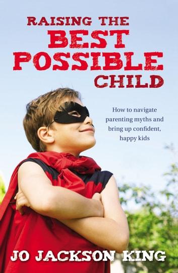 Raising the Best Possible Child - How to parent happy and successful kids from birth to seven ebook by Jo Jackson King