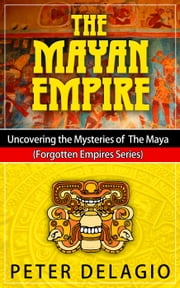 The Mayan Empire - Uncovering The Mysteries of The Maya - Forgotten Empires Series, #2 ebook by Peter Delagio