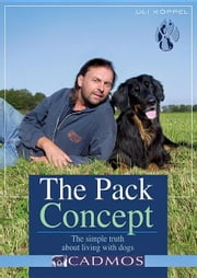 The Pack Concept: The Simple Truth about Living with Dogs ebook by Koppel, Uli
