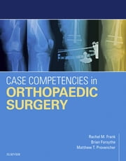 Case Competencies in Orthopaedic Surgery ebook by Rachel M Frank,Brian Forsythe,Matthew T Provencher