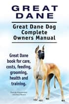 Great Dane. Great Dane Dog Complete Owners Manual. Great Dane book for care, costs, feeding, grooming, health and training. ebook by George Hoppendale, Asia Moore