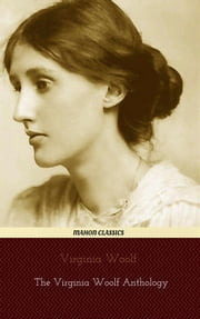 Virginia Woolf: The Virginia Woolf Anthology [A Room of One's Own, Mrs Dalloway, To the Lighthouse, The Years. etc] (Mahon Classics) ebook by Virginia Woolf