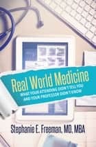 Real World Medicine - What Your Attending Didn't Tell You and Your Professor Didn't Know ebook by Dr. Stephanie Freeman