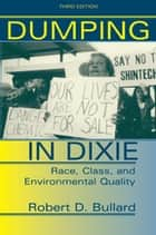 Dumping In Dixie - Race, Class, And Environmental Quality, Third Edition eBook by Robert D. Bullard