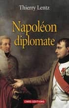 Napoléon diplomate ebook by Thierry Lentz