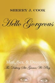 Hello Gorgeous - Men, Sex, & Deception the Dating Site Games We Play ebook by Sherry J. Cook