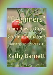 """Beginners"" How to Grow Garden Tomatoes - : From the Dirt Up Series, #3 ebook by Kathy Barnett"