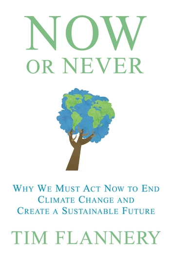 Now or Never - Why We Must Act Now to End Climate Change and Create a Sustainable Future ebook by Tim Flannery