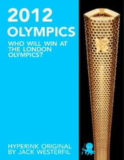 The 2012 Olympics: Who Will Win at the London Olympics? ebook by Jack Westerfil