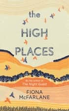 The High Places - Winner of the International Dylan Thomas Prize 2017 ebook by Fiona McFarlane