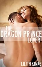 The Dragon Prince Lover - Fantasy shapeshifter erotica ebook by Lilith Kinke