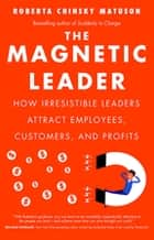 The Magnetic Leader - How Irresistible Leaders Attract Employees, Customers, and Profits ebook by Roberta Chinsky Matuson