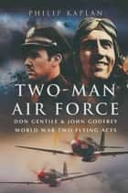 Two-Man Air Force - Don Gentile & John Godfrey World War Two Flying Aces ebook by Philip Kaplan