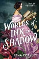 Worlds of Ink and Shadow - A Novel of the Brontës ebook by Lena Coakley