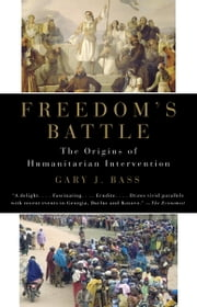Freedom's Battle - The Origins of Humanitarian Intervention ebook by Gary J. Bass