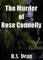 The Murder of Rose Connelly ebook by R.S. Dean