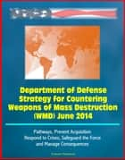 Department of Defense Strategy for Countering Weapons of Mass Destruction (WMD) June 2014 - Pathways, Prevent Acquisition, Respond to Crises, Safeguard the Force and Manage Consequences ebook by Progressive Management