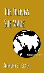 The Things She Made: A Rucksack Universe Story ebook by Anthony St. Clair