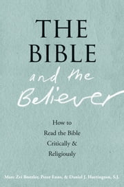 The Bible and the Believer:How to Read the Bible Critically and Religiously ebook by Marc Zvi Brettler,Peter Enns,Daniel J. Harrington