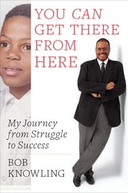 You Can Get There from Here - My Journey from Struggle to Success ebook by Bob Knowling