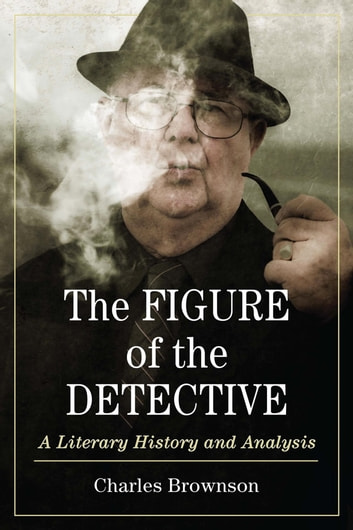 The Figure of the Detective - A Literary History and Analysis eBook by Charles Brownson