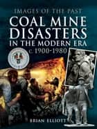 Coal Mine Disasters in the Modern Era c. 1900–1980 ebook by Brian Elliott