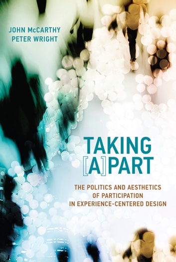 Taking [A]part - The Politics and Aesthetics of Participation in Experience-Centered Design ebook by John McCarthy,Peter Wright