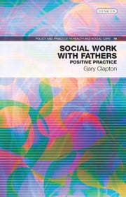 Social Work with Fathers: Positive Practice ebook by Gary Clapton