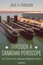 Through a Canadian Periscope - The Story of the Canadian Submarine Service ebook by Vice-Admiral Peter W. Cairns, Julie H. Ferguson, Rear Admiral Dan MacNeil