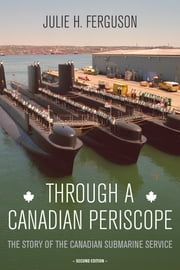 Through a Canadian Periscope - The Story of the Canadian Submarine Service ebook by Julie H. Ferguson,Rear Admiral Dan MacNeil,Vice-Admiral Peter W. Cairns