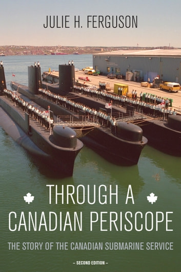 Through a Canadian Periscope - The Story of the Canadian Submarine Service eBook by Julie H. Ferguson