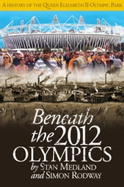Beneath the 2012 Olympics - A History of the Queen Elizabeth II Olympic Park ebook by Stan Medland