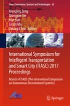 International Symposium for Intelligent Transportation and Smart City (ITASC) 2017 Proceedings - Branch of ISADS (The International Symposium on Autonomous Decentralized Systems) ebook by Limin Ma, Jian Sun, Yinong Chen,...