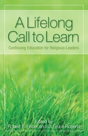 A Lifelong Call to Learn - Continuing Education for Religious Leaders ebook by D. Bruce Roberts,Robert E. Reber, Interm President