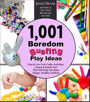 1,001 Boredom Busting Play Ideas - Free and Low Cost Activities, Crafts, Games, and Family Fun That Will Help You Raise Happy, Healthy Children ebook by Jean Oram