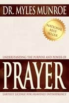 Understanding The Purpose And Power Of Prayer ebook by Dr. Myles Munroe