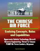 The Chinese Air Force: Evolving Concepts, Roles, and Capabilities - Hypersonic Vehicle Technology, Aircraft, Reverse Engineering, Threat to Taiwan, PLAAF Air Force Leaders, Airpower ebook by Progressive Management
