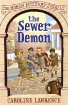 The Sewer Demon - The Roman Mystery Scrolls 1 ebook by Caroline Lawrence, Helen Forte