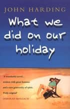 What We Did On Our Holiday ebook by John Harding