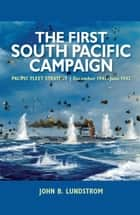 The First South Pacific Campaign - Pacific Fleet Strategy December 1941June 1942 ebook by John B. Lundstrom