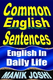 Common English Sentences: English in Daily Life ebook by Manik Joshi